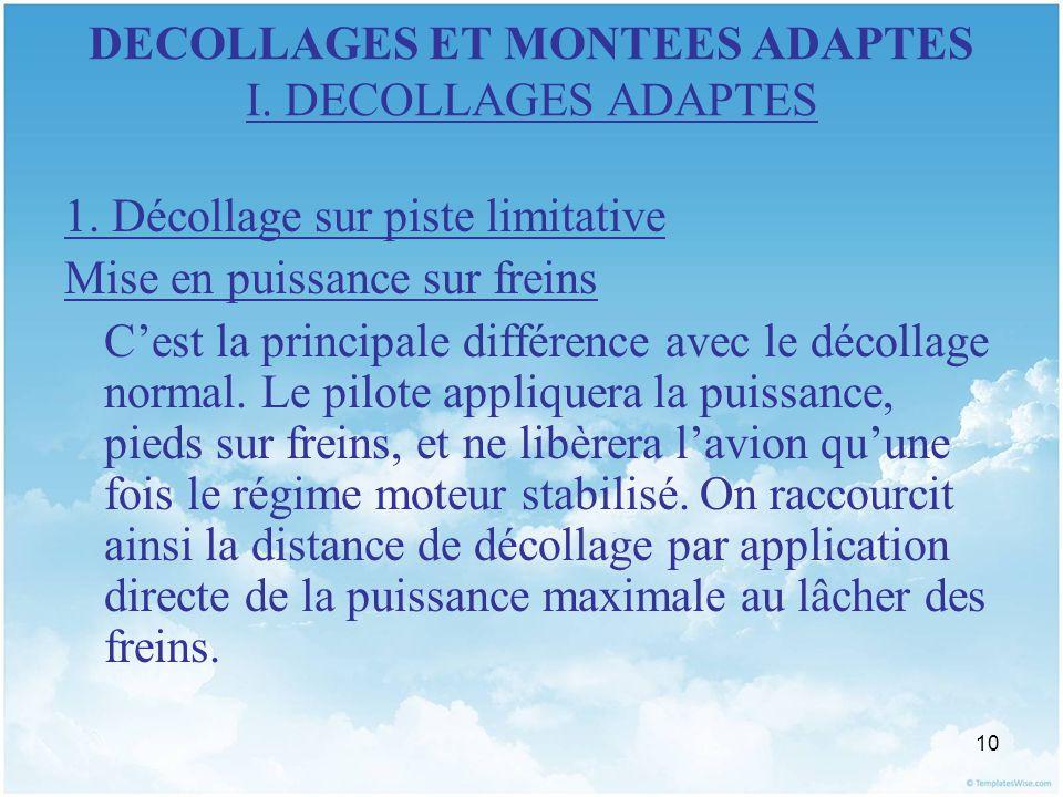 10 DECOLLAGES ET MONTEES ADAPTES I. DECOLLAGES ADAPTES 1. Décollage sur piste limitative Mise en puissance sur freins Cest la principale différence av