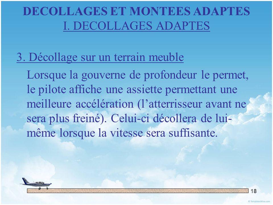 18 DECOLLAGES ET MONTEES ADAPTES I. DECOLLAGES ADAPTES 3. Décollage sur un terrain meuble Lorsque la gouverne de profondeur le permet, le pilote affic