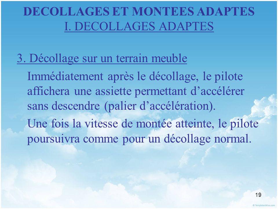 19 DECOLLAGES ET MONTEES ADAPTES I. DECOLLAGES ADAPTES 3. Décollage sur un terrain meuble Immédiatement après le décollage, le pilote affichera une as
