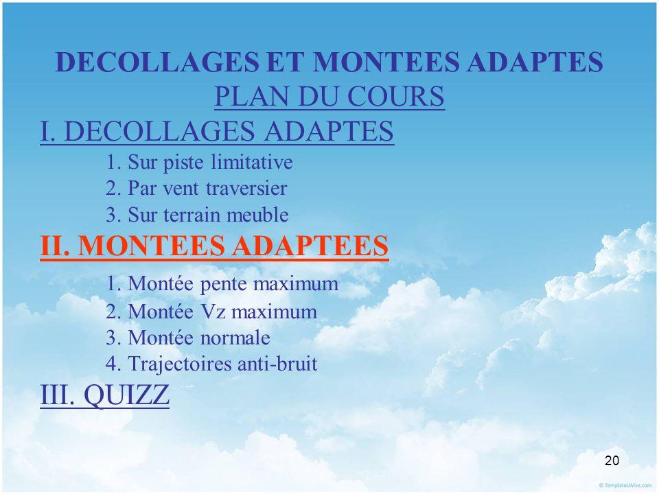 20 DECOLLAGES ET MONTEES ADAPTES PLAN DU COURS I. DECOLLAGES ADAPTES 1. Sur piste limitative 2. Par vent traversier 3. Sur terrain meuble II. MONTEES