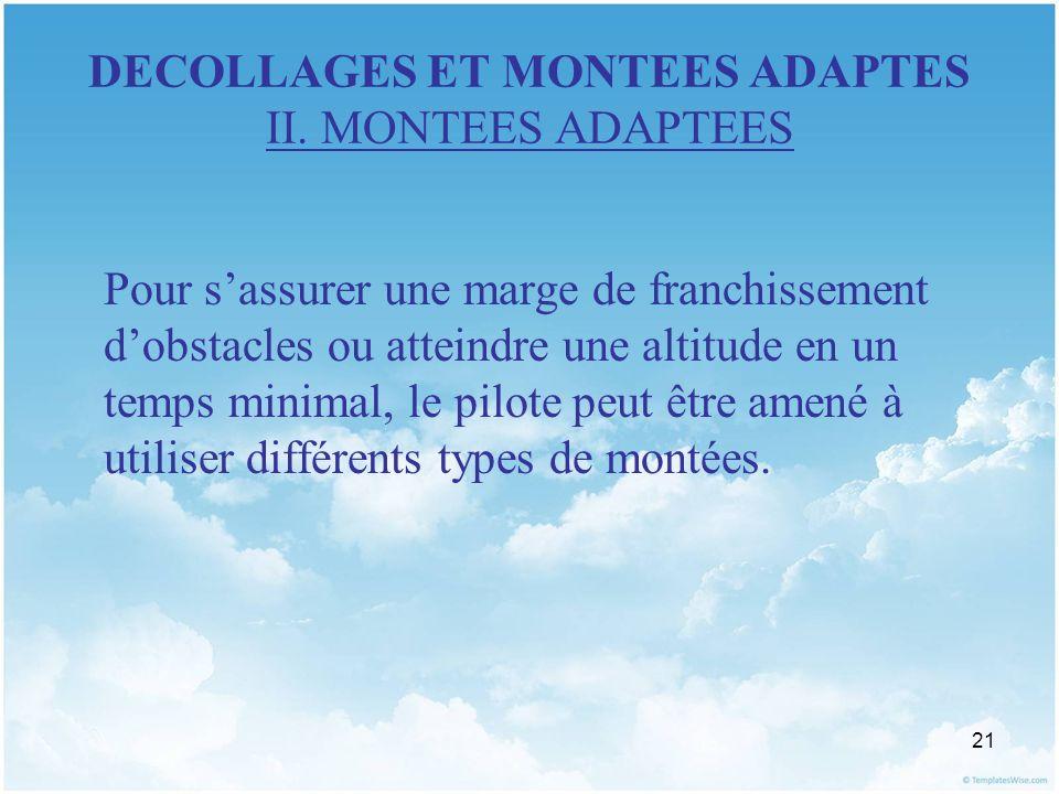 21 DECOLLAGES ET MONTEES ADAPTES II. MONTEES ADAPTEES Pour sassurer une marge de franchissement dobstacles ou atteindre une altitude en un temps minim