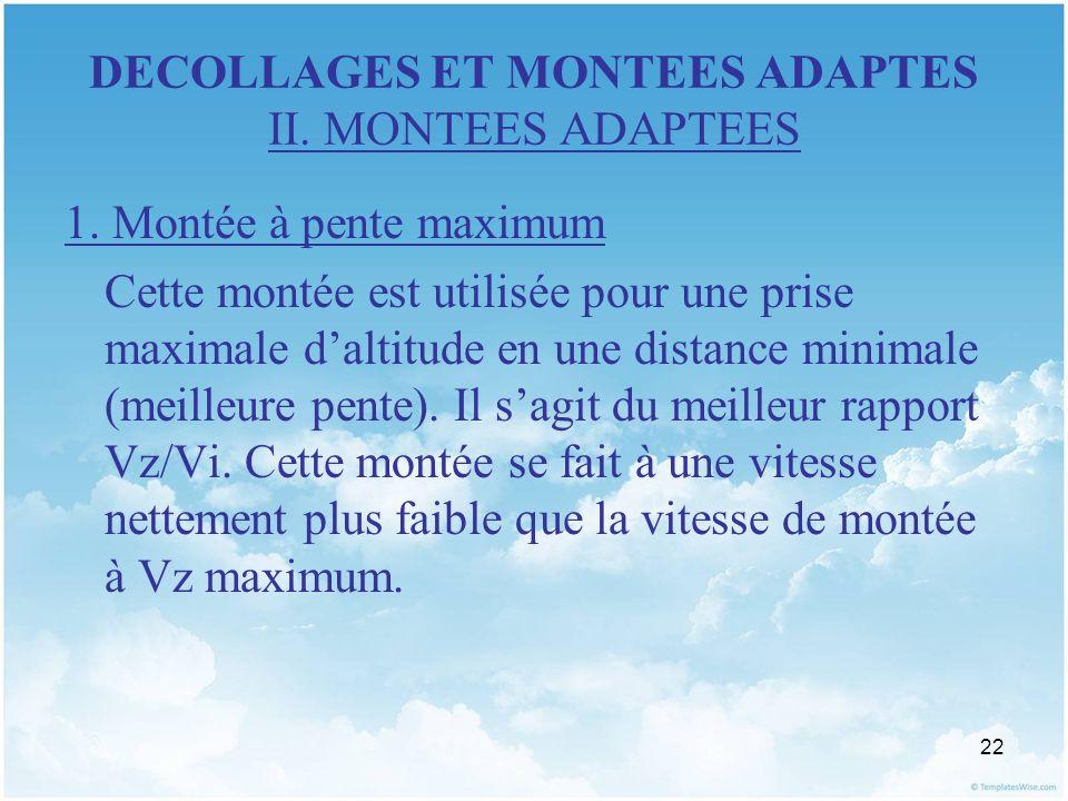 22 DECOLLAGES ET MONTEES ADAPTES II. MONTEES ADAPTEES 1. Montée à pente maximum Cette montée est utilisée pour une prise maximale daltitude en une dis