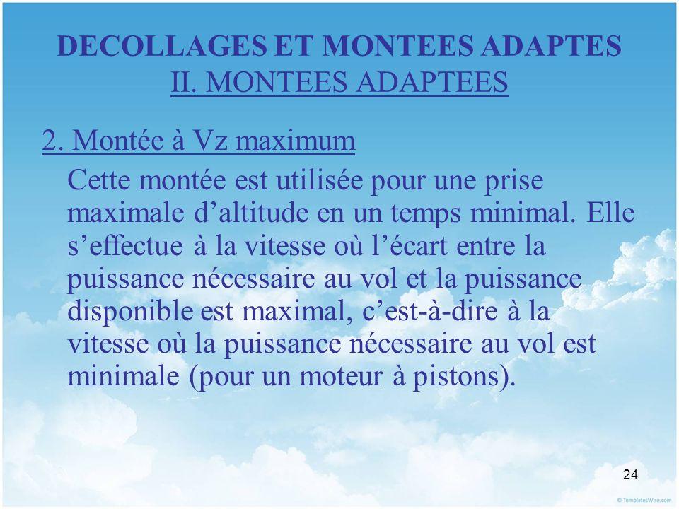 24 DECOLLAGES ET MONTEES ADAPTES II. MONTEES ADAPTEES 2. Montée à Vz maximum Cette montée est utilisée pour une prise maximale daltitude en un temps m