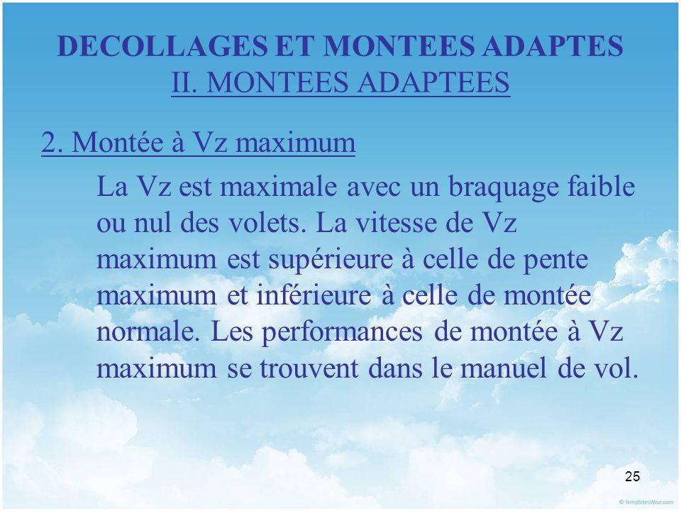 25 DECOLLAGES ET MONTEES ADAPTES II. MONTEES ADAPTEES 2. Montée à Vz maximum La Vz est maximale avec un braquage faible ou nul des volets. La vitesse