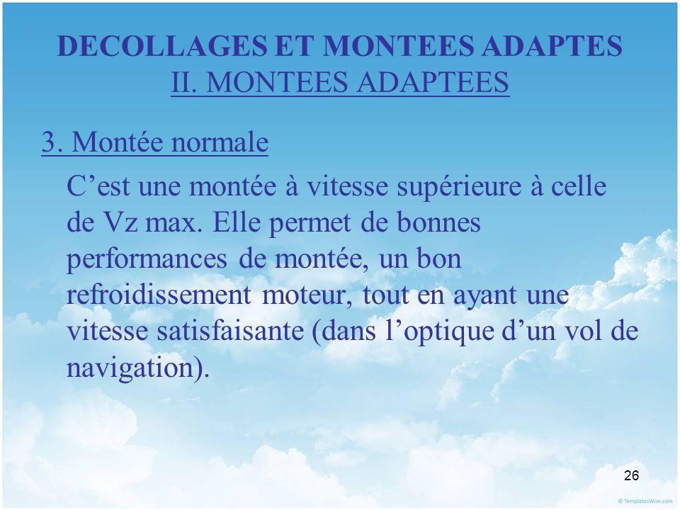 26 DECOLLAGES ET MONTEES ADAPTES II. MONTEES ADAPTEES 3. Montée normale Cest une montée à vitesse supérieure à celle de Vz max. Elle permet de bonnes