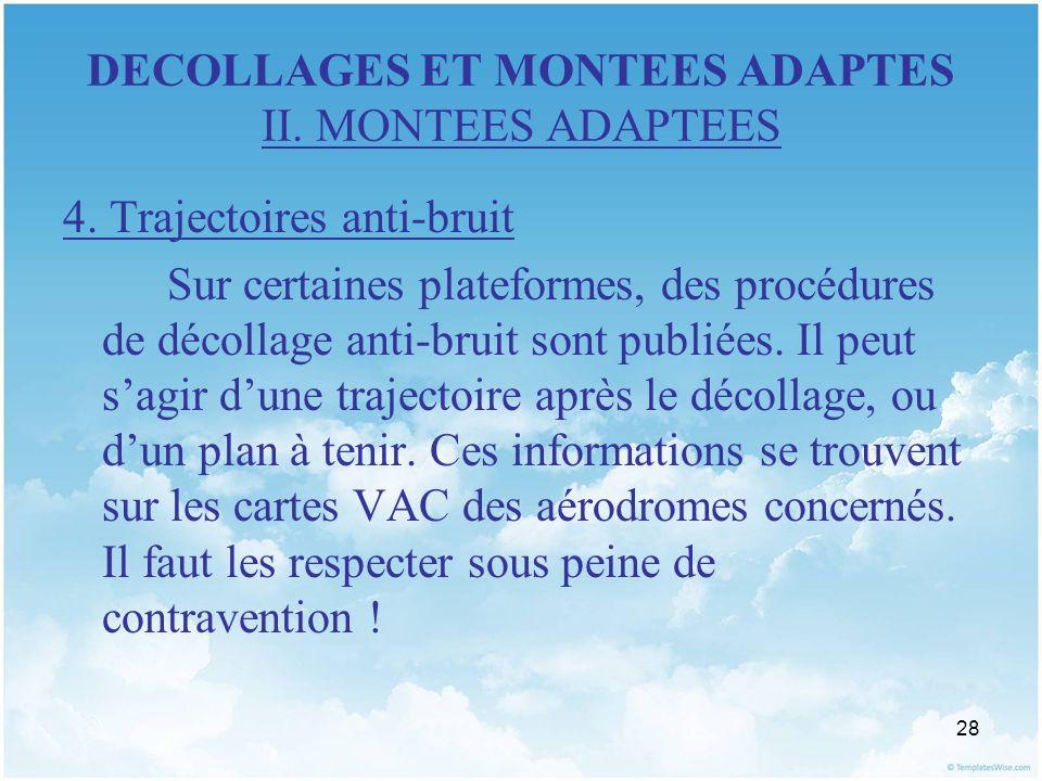 28 DECOLLAGES ET MONTEES ADAPTES II. MONTEES ADAPTEES 4. Trajectoires anti-bruit Sur certaines plateformes, des procédures de décollage anti-bruit son