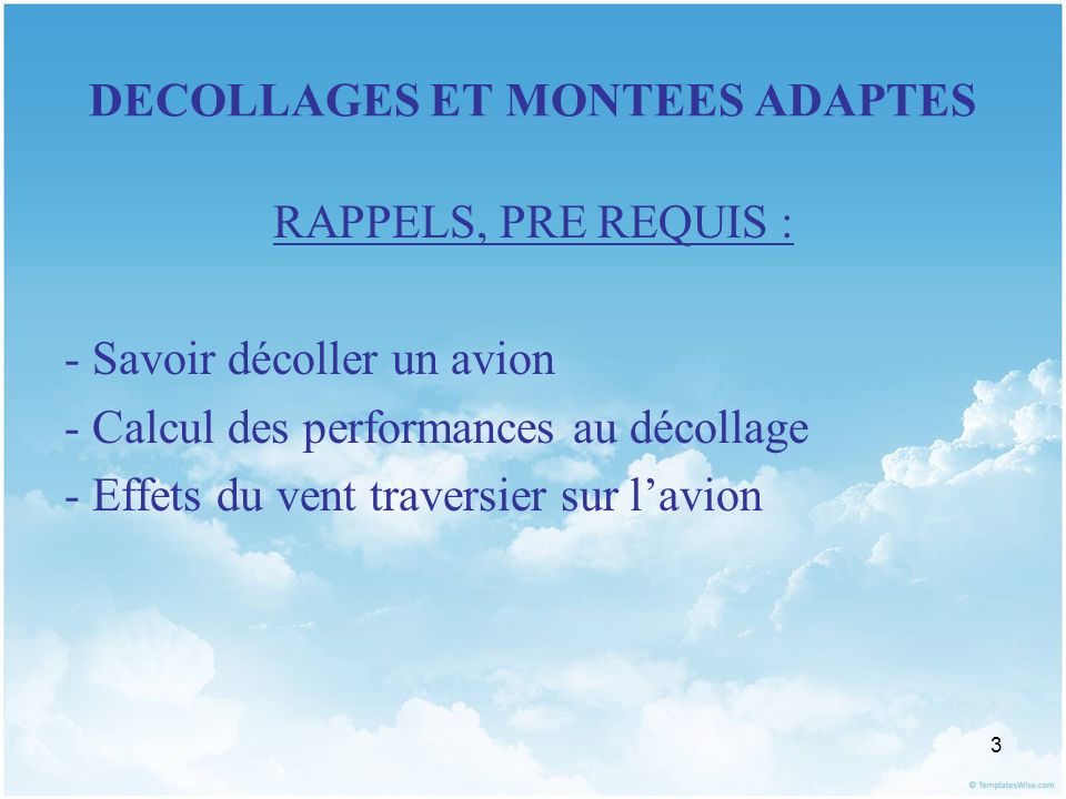3 DECOLLAGES ET MONTEES ADAPTES RAPPELS, PRE REQUIS : - Savoir décoller un avion - Calcul des performances au décollage - Effets du vent traversier su