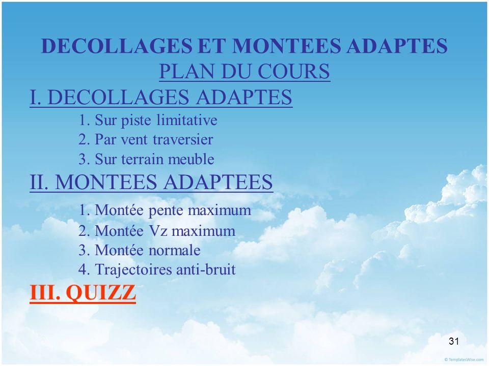 31 DECOLLAGES ET MONTEES ADAPTES PLAN DU COURS I. DECOLLAGES ADAPTES 1. Sur piste limitative 2. Par vent traversier 3. Sur terrain meuble II. MONTEES