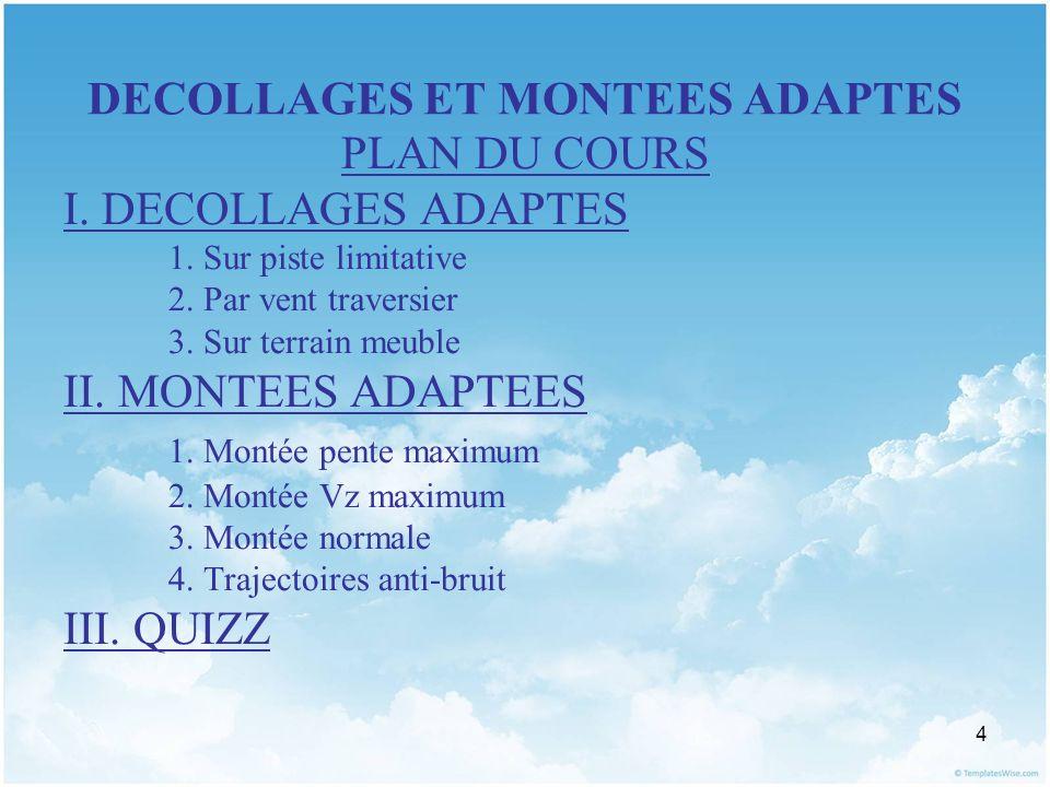 4 DECOLLAGES ET MONTEES ADAPTES PLAN DU COURS I. DECOLLAGES ADAPTES 1. Sur piste limitative 2. Par vent traversier 3. Sur terrain meuble II. MONTEES A