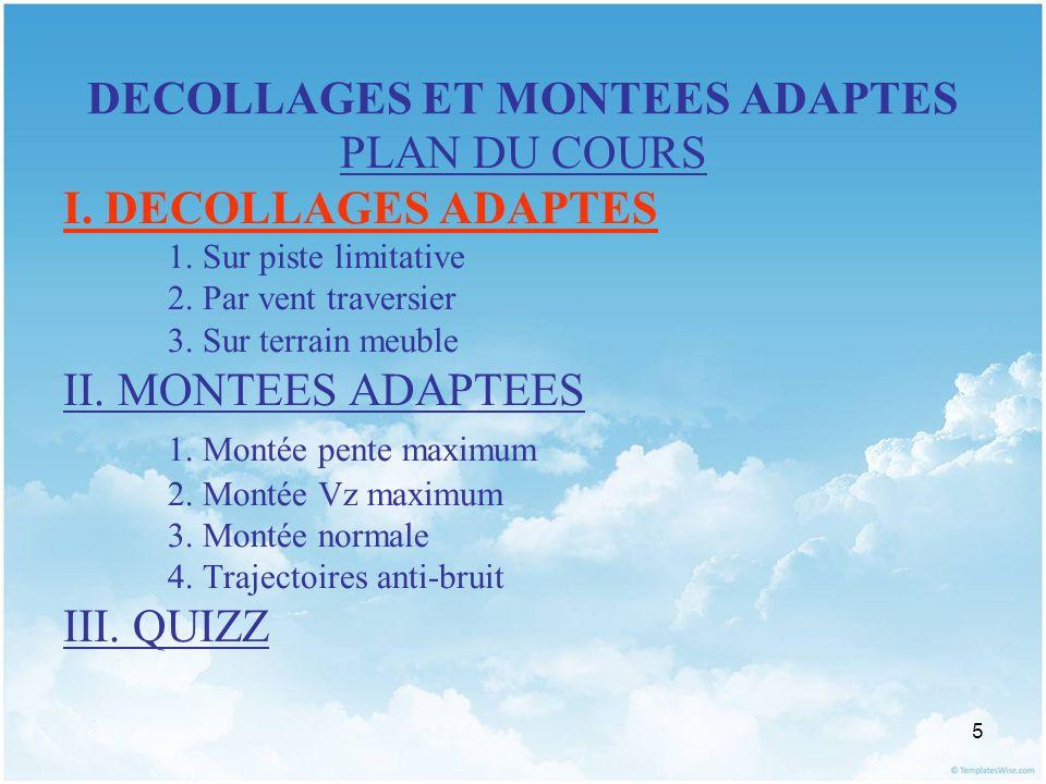 5 DECOLLAGES ET MONTEES ADAPTES PLAN DU COURS I. DECOLLAGES ADAPTES 1. Sur piste limitative 2. Par vent traversier 3. Sur terrain meuble II. MONTEES A