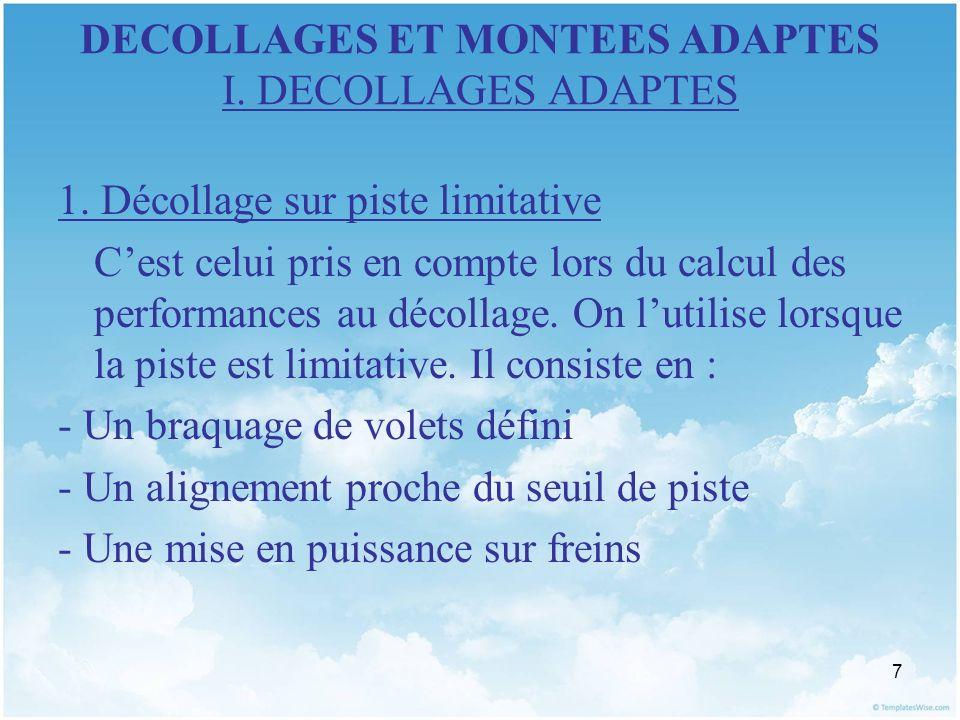 7 DECOLLAGES ET MONTEES ADAPTES I. DECOLLAGES ADAPTES 1. Décollage sur piste limitative Cest celui pris en compte lors du calcul des performances au d