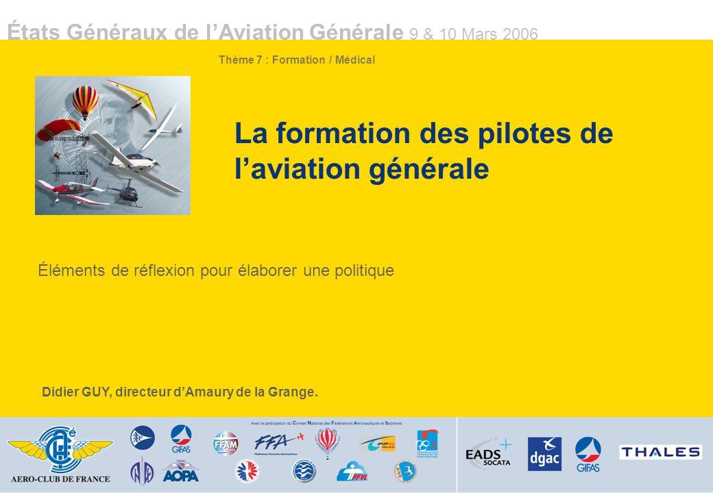 États Généraux de lAviation Générale 9 & 10 Mars 2006 La formation des pilotes de laviation générale Éléments de réflexion pour élaborer une politique Didier GUY, directeur dAmaury de la Grange.