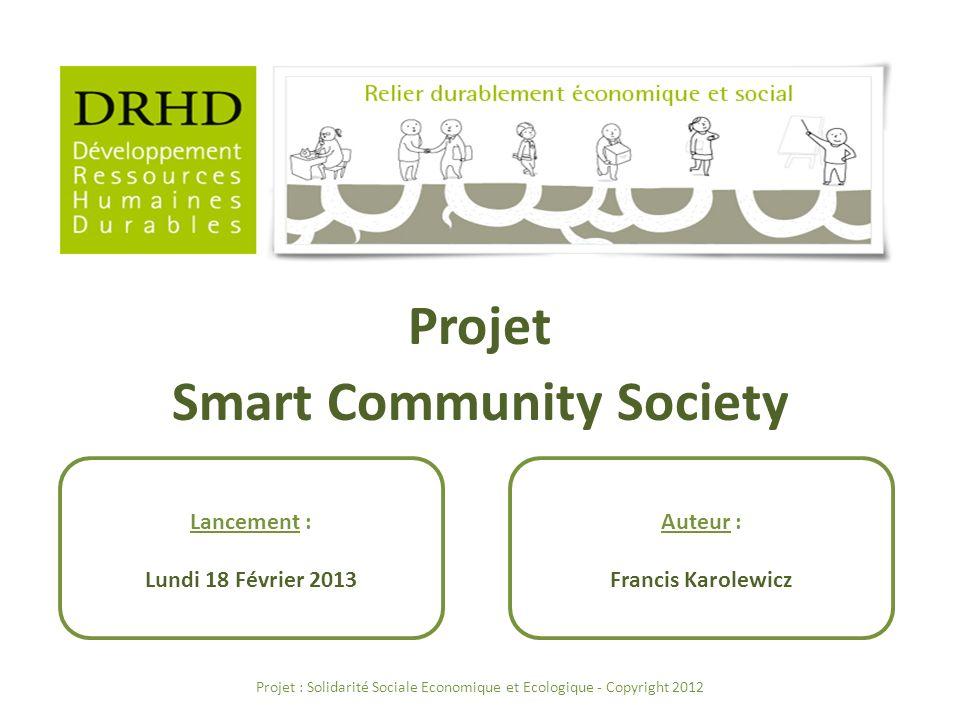 Projet Smart Community Society Auteur : Francis Karolewicz Projet : Solidarité Sociale Economique et Ecologique - Copyright 2012 Lancement : Lundi 18