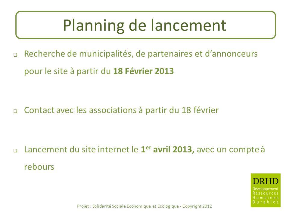 Planning de lancement Recherche de municipalités, de partenaires et dannonceurs pour le site à partir du 18 Février 2013 Contact avec les associations