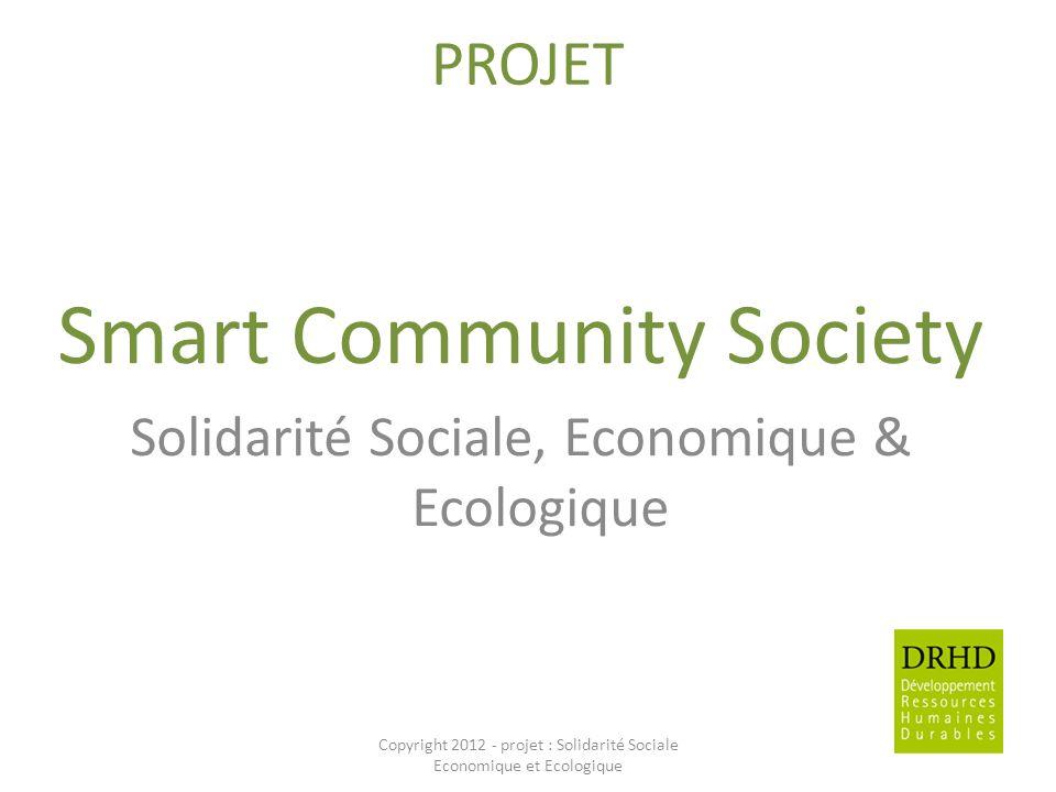 PROJET Smart Community Society Solidarité Sociale, Economique & Ecologique Copyright 2012 - projet : Solidarité Sociale Economique et Ecologique