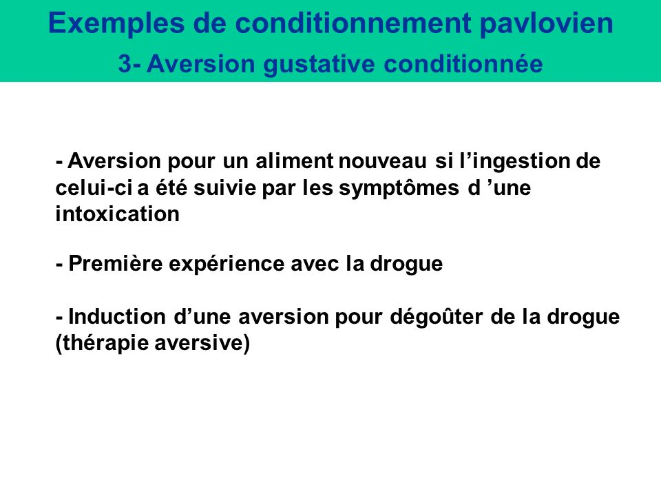 Exemples de conditionnement pavlovien 3- Aversion gustative conditionnée - Aversion pour un aliment nouveau si lingestion de celui-ci a été suivie par les symptômes d une intoxication - Première expérience avec la drogue - Induction dune aversion pour dégoûter de la drogue (thérapie aversive)