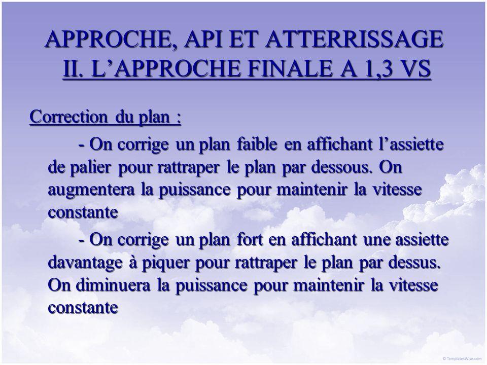 APPROCHE, API ET ATTERRISSAGE II. LAPPROCHE FINALE A 1,3 VS Correction du plan : - On corrige un plan faible en affichant lassiette de palier pour rat