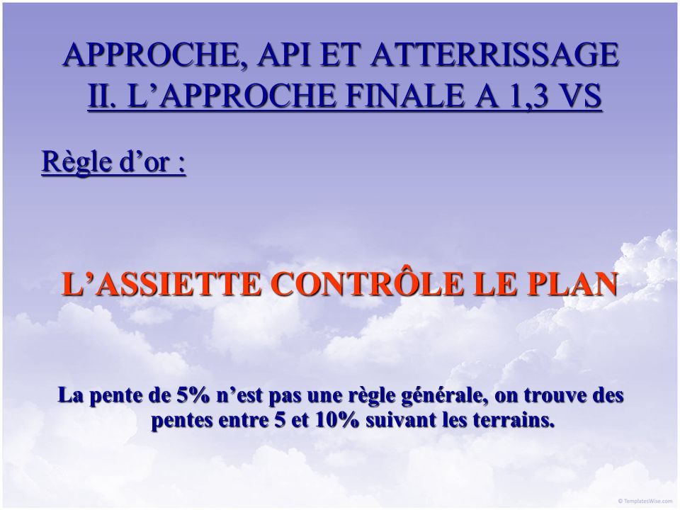 APPROCHE, API ET ATTERRISSAGE II. LAPPROCHE FINALE A 1,3 VS Règle dor : LASSIETTE CONTRÔLE LE PLAN La pente de 5% nest pas une règle générale, on trou
