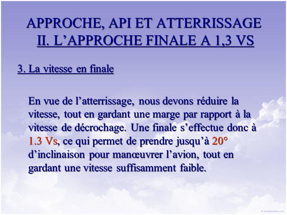 APPROCHE, API ET ATTERRISSAGE II. LAPPROCHE FINALE A 1,3 VS 3. La vitesse en finale En vue de latterrissage, nous devons réduire la vitesse, tout en g