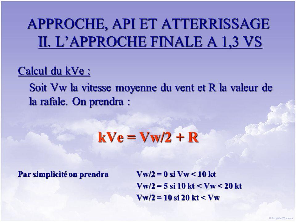 APPROCHE, API ET ATTERRISSAGE II. LAPPROCHE FINALE A 1,3 VS Calcul du kVe : Soit Vw la vitesse moyenne du vent et R la valeur de la rafale. On prendra