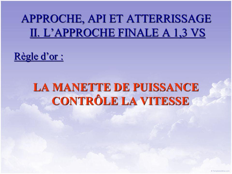 APPROCHE, API ET ATTERRISSAGE II. LAPPROCHE FINALE A 1,3 VS Règle dor : LA MANETTE DE PUISSANCE CONTRÔLE LA VITESSE