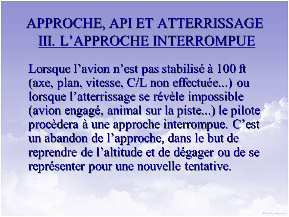 APPROCHE, API ET ATTERRISSAGE III. LAPPROCHE INTERROMPUE Lorsque lavion nest pas stabilisé à 100 ft (axe, plan, vitesse, C/L non effectuée...) ou lors