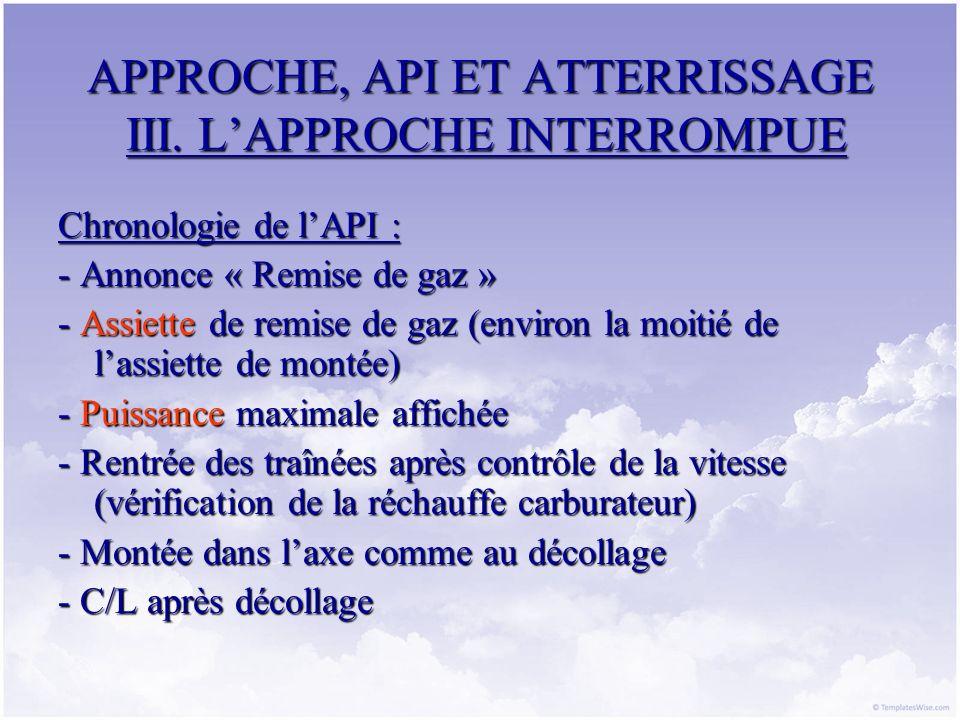 APPROCHE, API ET ATTERRISSAGE III. LAPPROCHE INTERROMPUE Chronologie de lAPI : - Annonce « Remise de gaz » - Assiette de remise de gaz (environ la moi