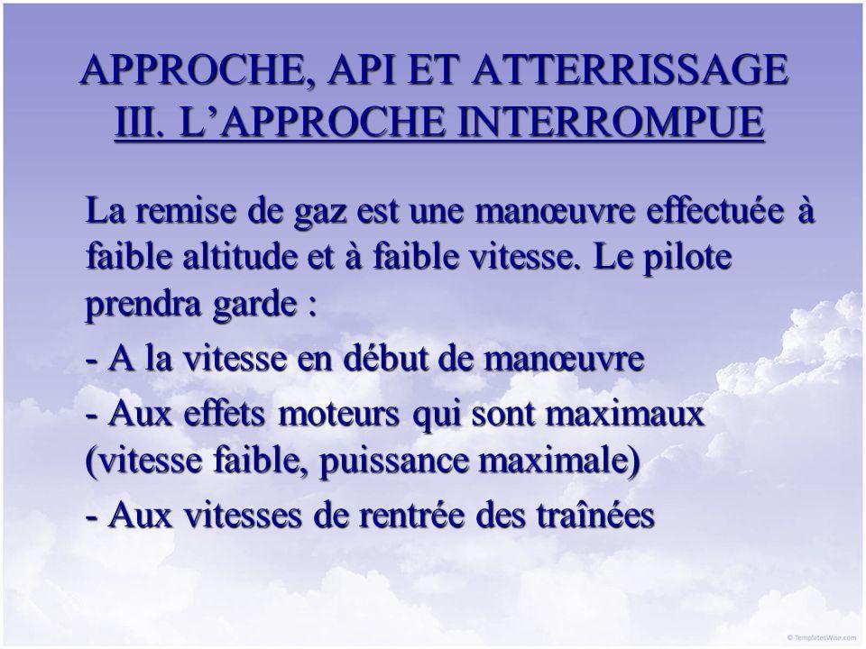 APPROCHE, API ET ATTERRISSAGE III. LAPPROCHE INTERROMPUE La remise de gaz est une manœuvre effectuée à faible altitude et à faible vitesse. Le pilote