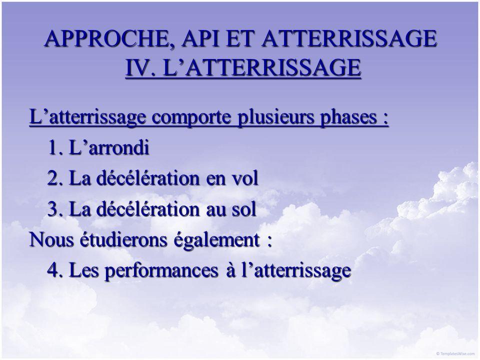 APPROCHE, API ET ATTERRISSAGE IV. LATTERRISSAGE Latterrissage comporte plusieurs phases : 1. Larrondi 2. La décélération en vol 3. La décélération au