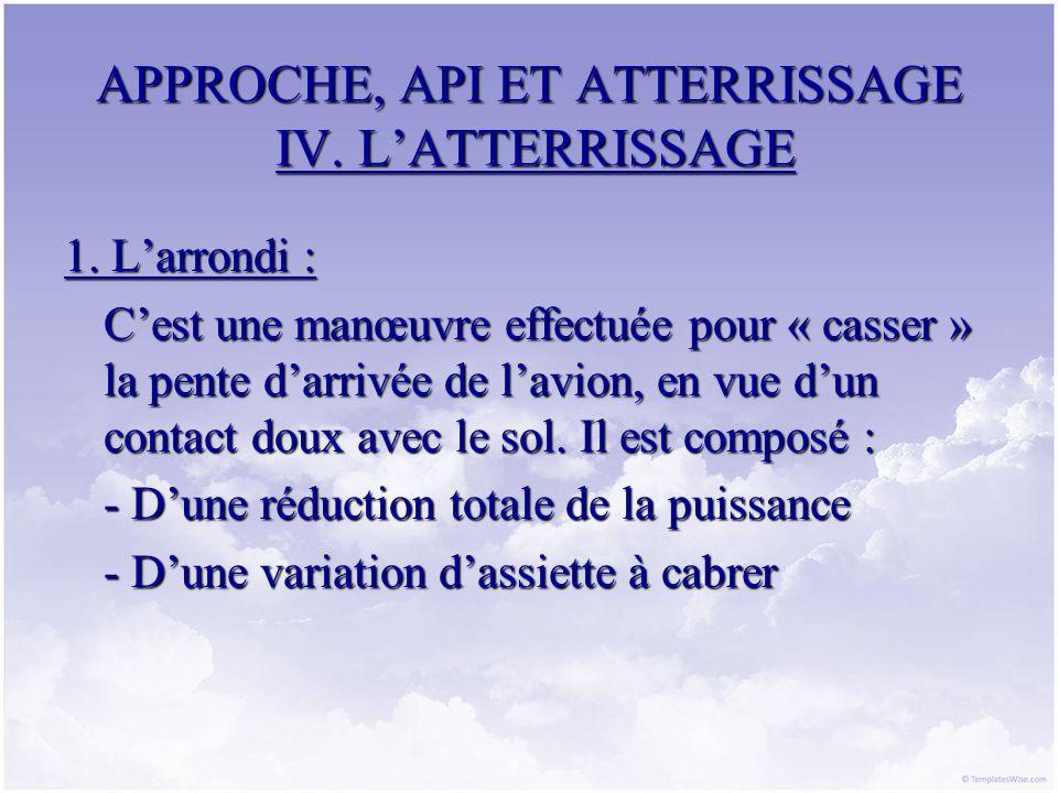 APPROCHE, API ET ATTERRISSAGE IV. LATTERRISSAGE 1. Larrondi : Cest une manœuvre effectuée pour « casser » la pente darrivée de lavion, en vue dun cont
