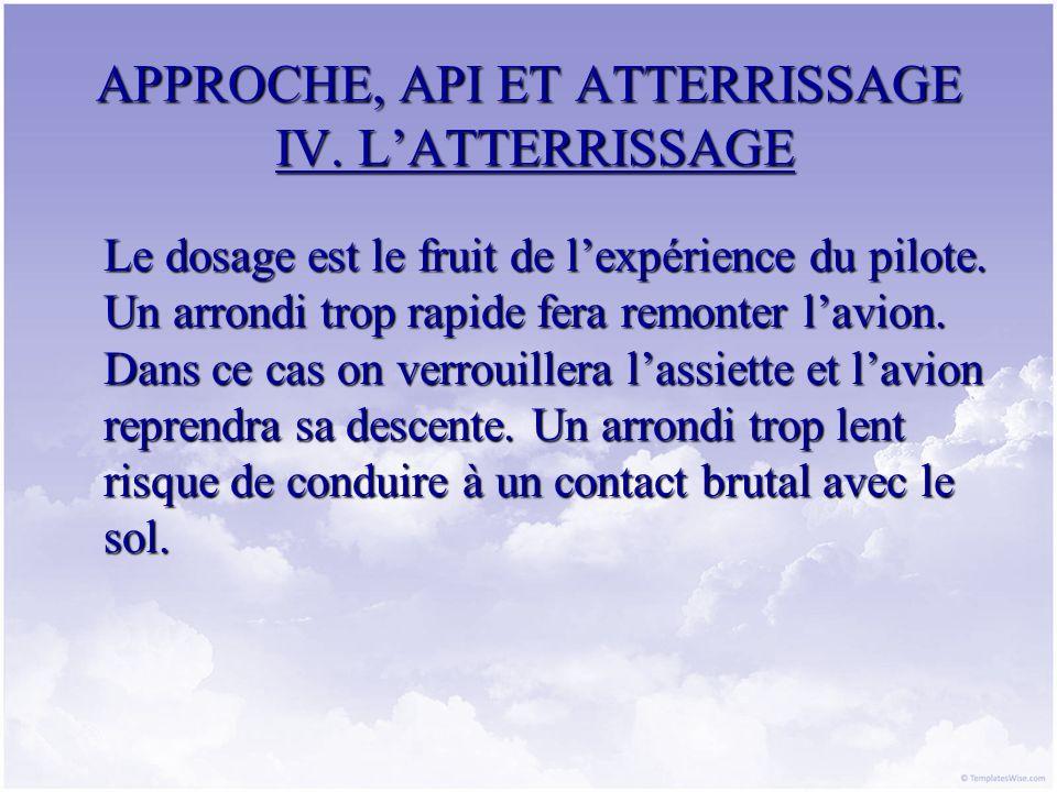 APPROCHE, API ET ATTERRISSAGE IV. LATTERRISSAGE Le dosage est le fruit de lexpérience du pilote. Un arrondi trop rapide fera remonter lavion. Dans ce