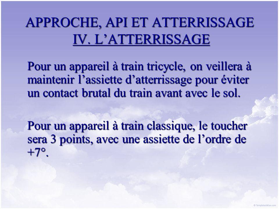 APPROCHE, API ET ATTERRISSAGE IV. LATTERRISSAGE Pour un appareil à train tricycle, on veillera à maintenir lassiette datterrissage pour éviter un cont