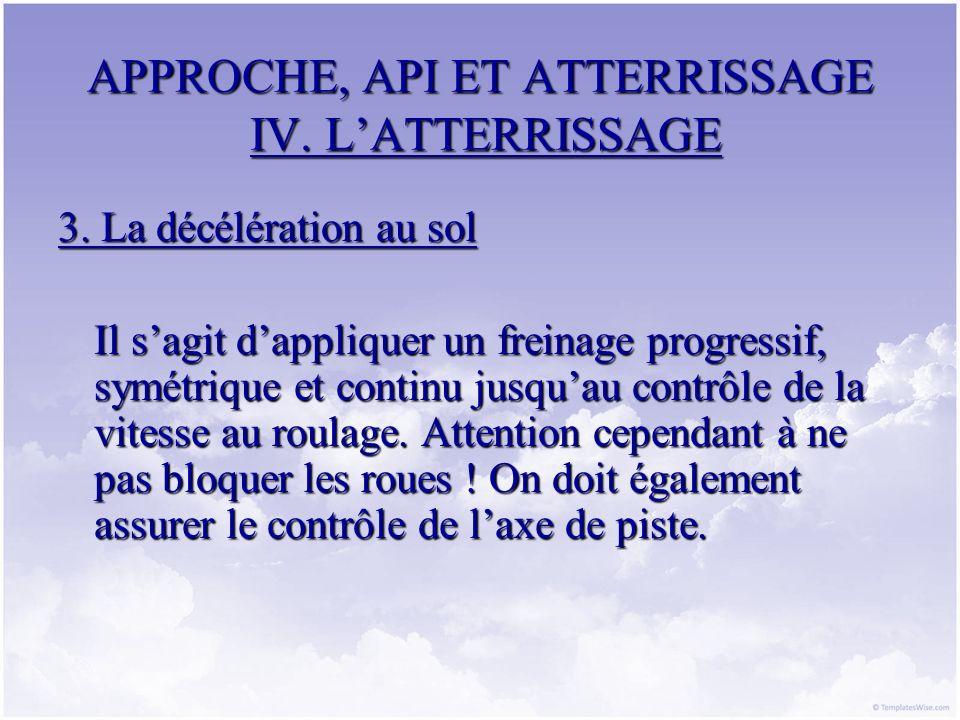 APPROCHE, API ET ATTERRISSAGE IV. LATTERRISSAGE 3. La décélération au sol Il sagit dappliquer un freinage progressif, symétrique et continu jusquau co