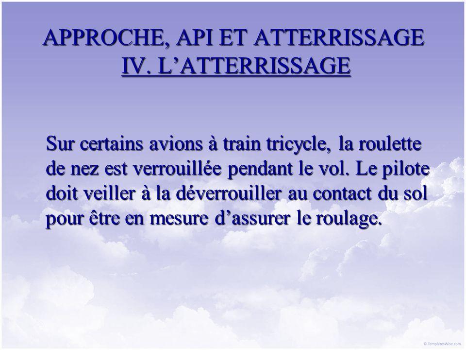 APPROCHE, API ET ATTERRISSAGE IV. LATTERRISSAGE Sur certains avions à train tricycle, la roulette de nez est verrouillée pendant le vol. Le pilote doi