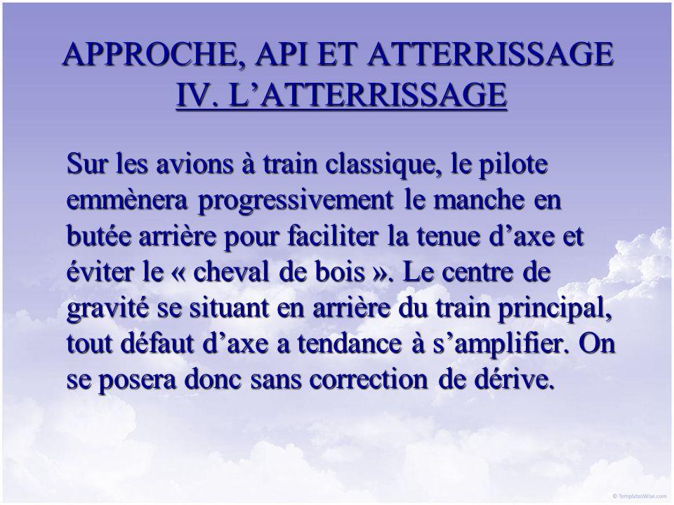 APPROCHE, API ET ATTERRISSAGE IV. LATTERRISSAGE Sur les avions à train classique, le pilote emmènera progressivement le manche en butée arrière pour f