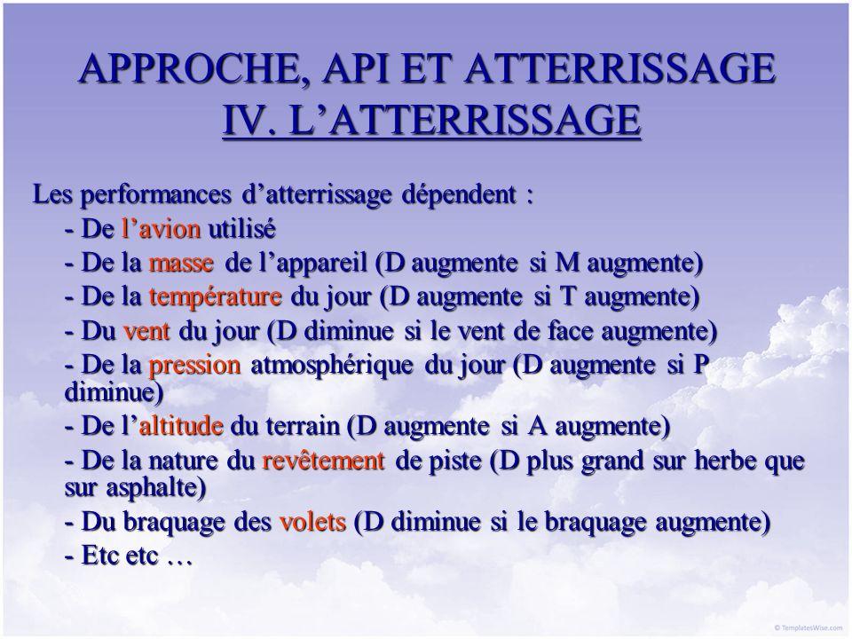 APPROCHE, API ET ATTERRISSAGE IV. LATTERRISSAGE Les performances datterrissage dépendent : - De lavion utilisé - De la masse de lappareil (D augmente