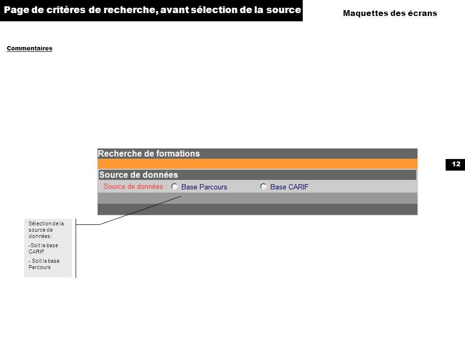 12 Maquettes des écrans Commentaires Page de critères de recherche, avant sélection de la source Sélection de la source de données : -Soit la base CAR