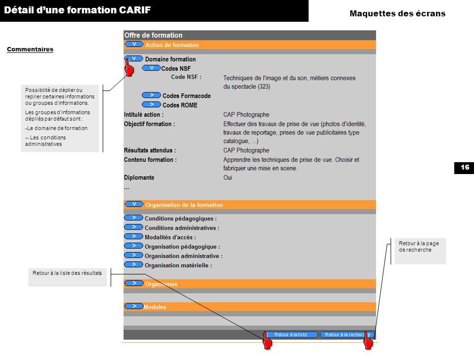 16 Maquettes des écrans Commentaires Détail dune formation CARIF Possibilité de déplier ou replier certaines informations ou groupes dinformations. Le