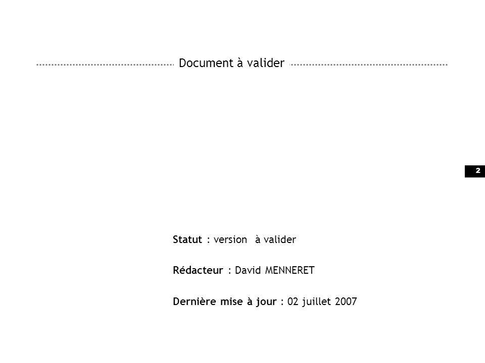 2 Document à valider Statut : version à valider Rédacteur : David MENNERET Dernière mise à jour : 02 juillet 2007