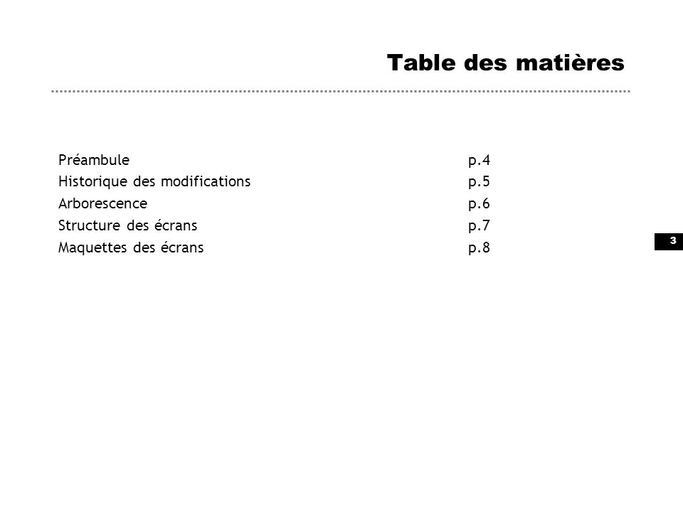 3 Table des matières Préambulep.4 Historique des modificationsp.5 Arborescencep.6 Structure des écransp.7 Maquettes des écransp.8