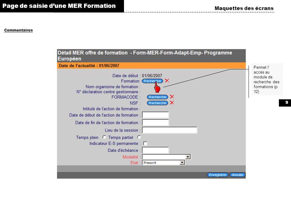 9 Maquettes des écrans Commentaires Page de saisie dune MER Formation Permet l accès au module de recherche des formations (p 12)