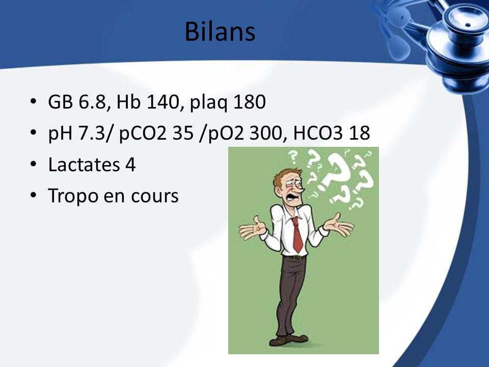 Bilans GB 6.8, Hb 140, plaq 180 pH 7.3/ pCO2 35 /pO2 300, HCO3 18 Lactates 4 Tropo en cours