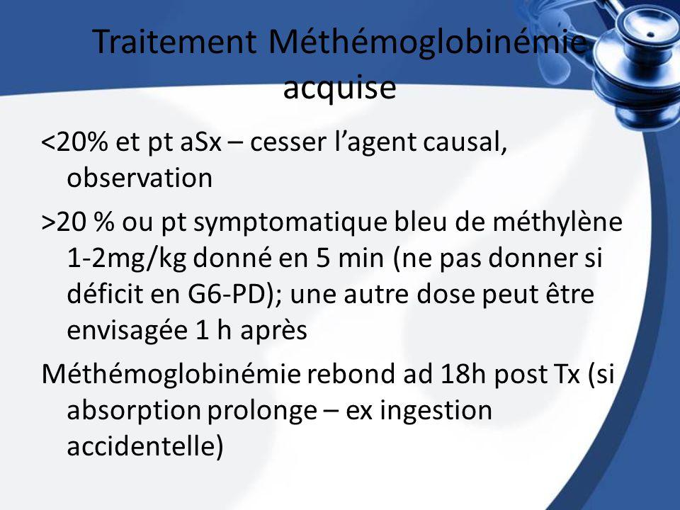 Traitement Méthémoglobinémie acquise <20% et pt aSx – cesser lagent causal, observation >20 % ou pt symptomatique bleu de méthylène 1-2mg/kg donné en