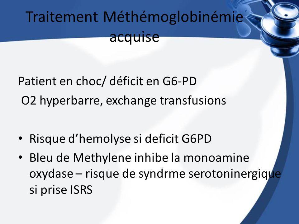 Traitement Méthémoglobinémie acquise Patient en choc/ déficit en G6-PD O2 hyperbarre, exchange transfusions Risque dhemolyse si deficit G6PD Bleu de M