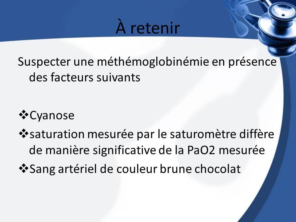 À retenir Suspecter une méthémoglobinémie en présence des facteurs suivants Cyanose saturation mesurée par le saturomètre diffère de manière significa
