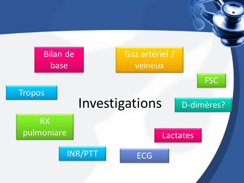 Investigations FSC Bilan de base Gaz artériel / veineux Tropos D-dimères? ECG RX pulmoniare Lactates INR/PTT