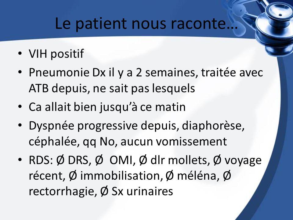 Le patient nous raconte… VIH positif Pneumonie Dx il y a 2 semaines, traitée avec ATB depuis, ne sait pas lesquels Ca allait bien jusquà ce matin Dysp
