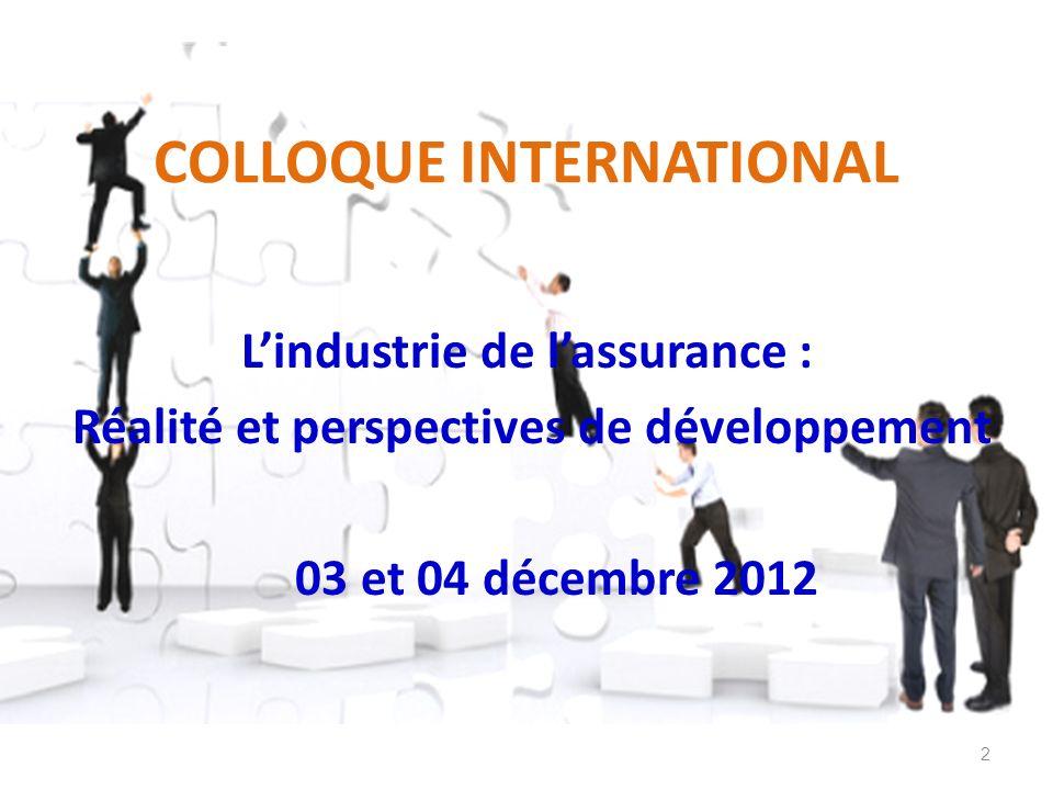 COLLOQUE INTERNATIONAL Lindustrie de lassurance : Réalité et perspectives de développement 03 et 04 décembre 2012 2