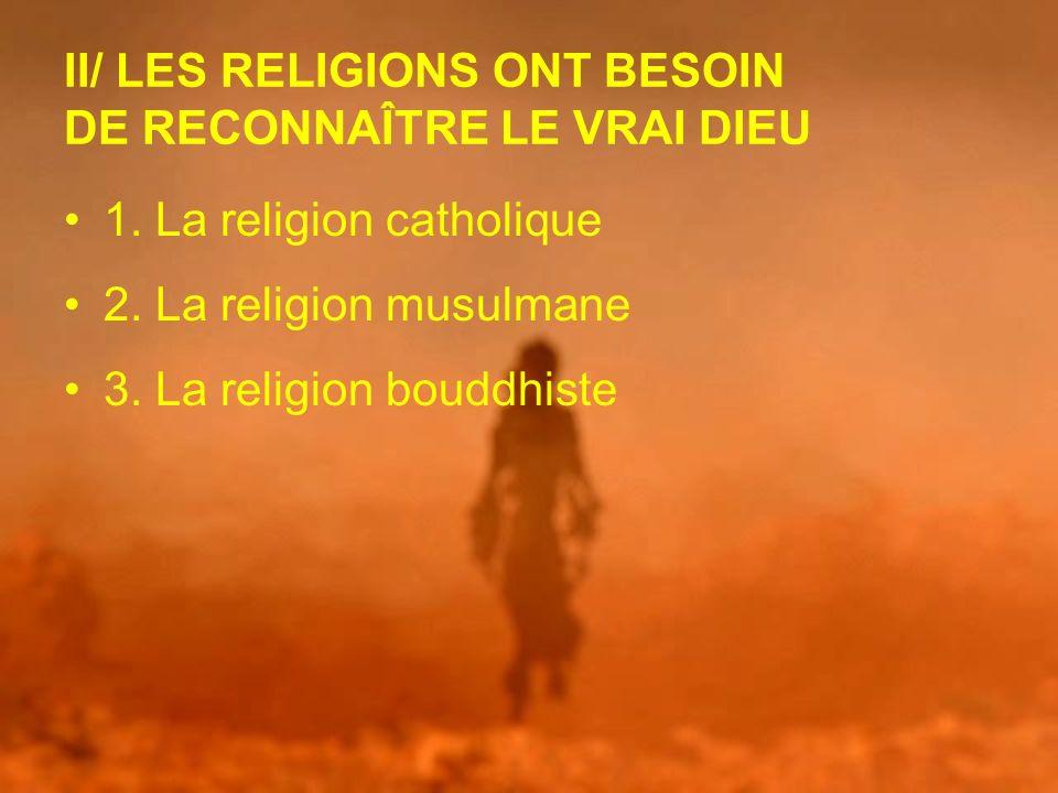 II/ LES RELIGIONS ONT BESOIN DE RECONNAÎTRE LE VRAI DIEU 1. La religion catholique 2. La religion musulmane 3. La religion bouddhiste