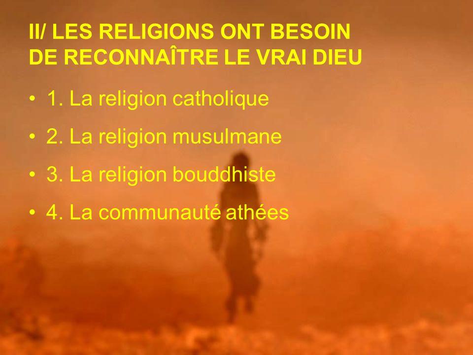 II/ LES RELIGIONS ONT BESOIN DE RECONNAÎTRE LE VRAI DIEU 1. La religion catholique 2. La religion musulmane 3. La religion bouddhiste 4. La communauté